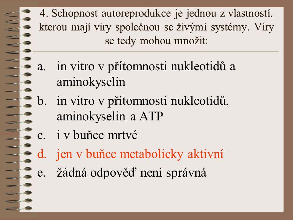 4. Schopnost autoreprodukce je jednou z vlastností, kterou mají viry společnou se živými systémy. Viry se tedy mohou množit: a.in vitro v přítomnosti