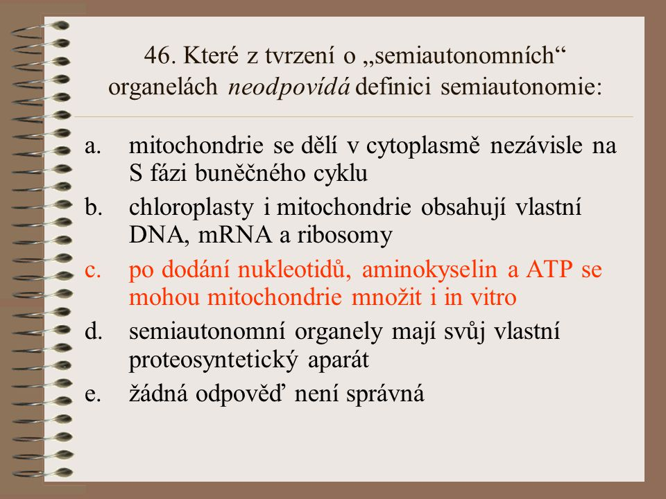 """46. Které z tvrzení o """"semiautonomních"""" organelách neodpovídá definici semiautonomie: a.mitochondrie se dělí v cytoplasmě nezávisle na S fázi buněčnéh"""