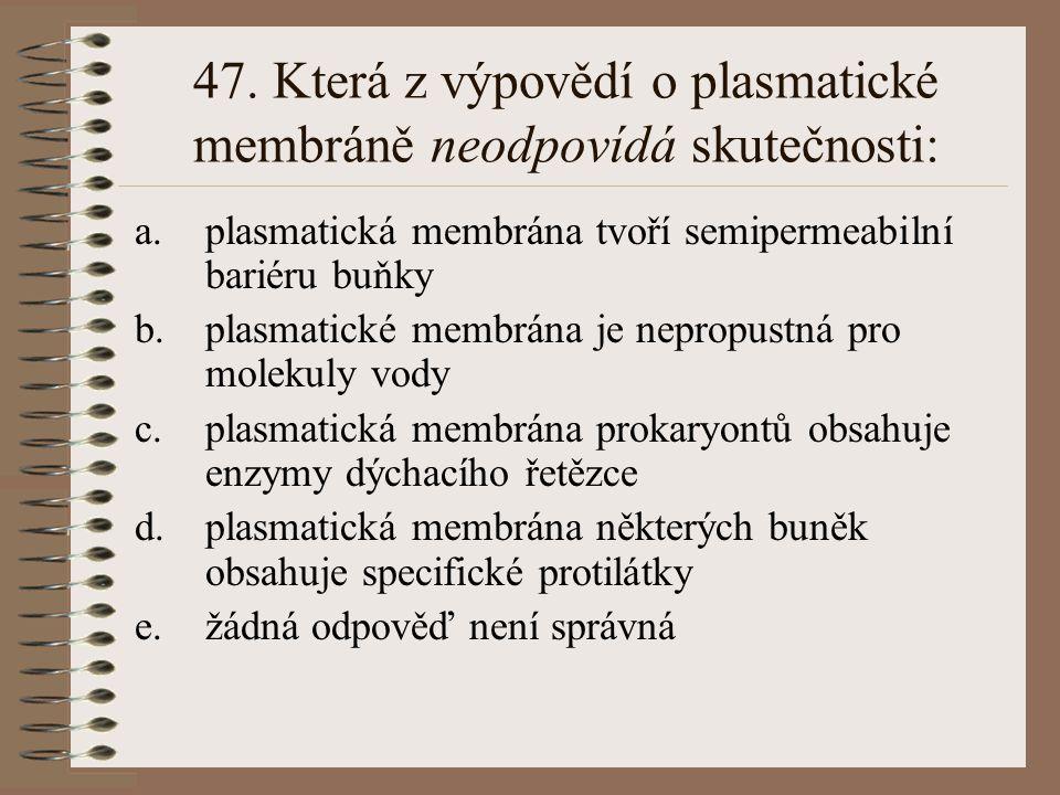 47. Která z výpovědí o plasmatické membráně neodpovídá skutečnosti: a.plasmatická membrána tvoří semipermeabilní bariéru buňky b.plasmatické membrána