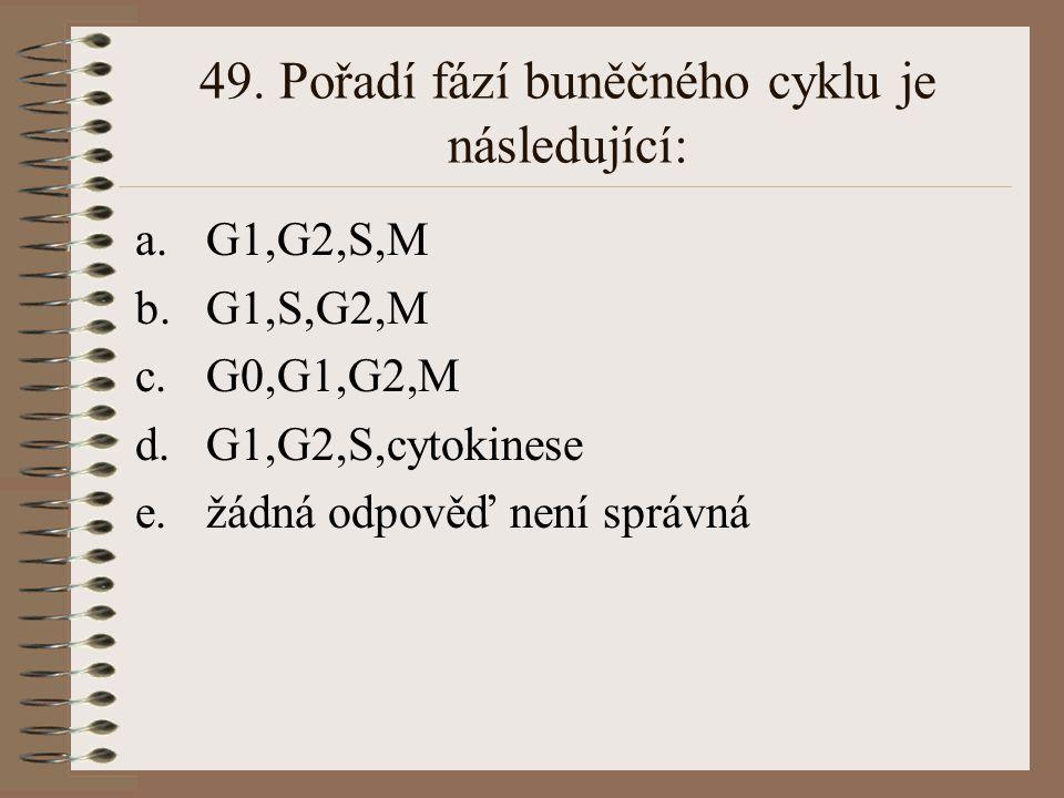 49. Pořadí fází buněčného cyklu je následující: a.G1,G2,S,M b.G1,S,G2,M c.G0,G1,G2,M d.G1,G2,S,cytokinese e.žádná odpověď není správná