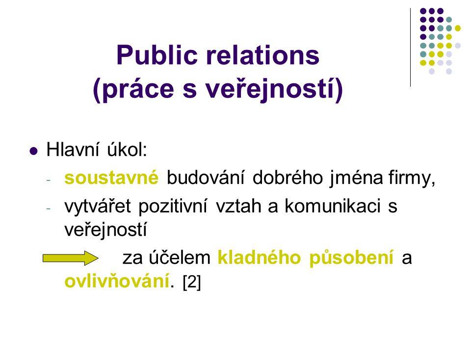 Public relations (práce s veřejností) Hlavní úkol: - soustavné budování dobrého jména firmy, - vytvářet pozitivní vztah a komunikaci s veřejností za účelem kladného působení a ovlivňování.