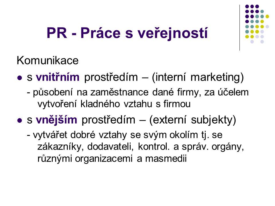 PR - Práce s veřejností Komunikace s vnitřním prostředím – (interní marketing) - působení na zaměstnance dané firmy, za účelem vytvoření kladného vztahu s firmou s vnějším prostředím – (externí subjekty) - vytvářet dobré vztahy se svým okolím tj.