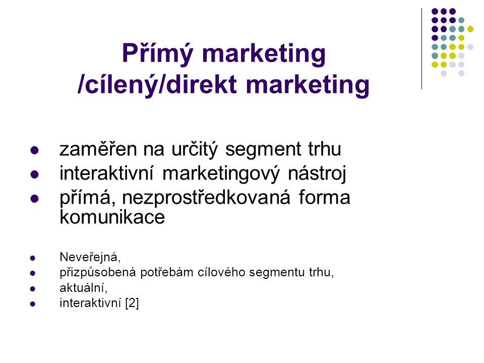 Přímý marketing /cílený/direkt marketing zaměřen na určitý segment trhu interaktivní marketingový nástroj přímá, nezprostředkovaná forma komunikace Neveřejná, přizpůsobená potřebám cílového segmentu trhu, aktuální, interaktivní [2]