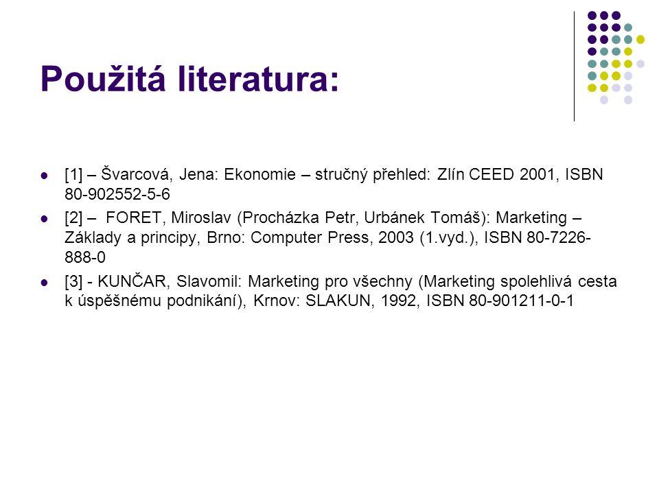 Použitá literatura: [1] – Švarcová, Jena: Ekonomie – stručný přehled: Zlín CEED 2001, ISBN 80-902552-5-6 [2] – FORET, Miroslav (Procházka Petr, Urbánek Tomáš): Marketing – Základy a principy, Brno: Computer Press, 2003 (1.vyd.), ISBN 80-7226- 888-0 [3] - KUNČAR, Slavomil: Marketing pro všechny (Marketing spolehlivá cesta k úspěšnému podnikání), Krnov: SLAKUN, 1992, ISBN 80-901211-0-1