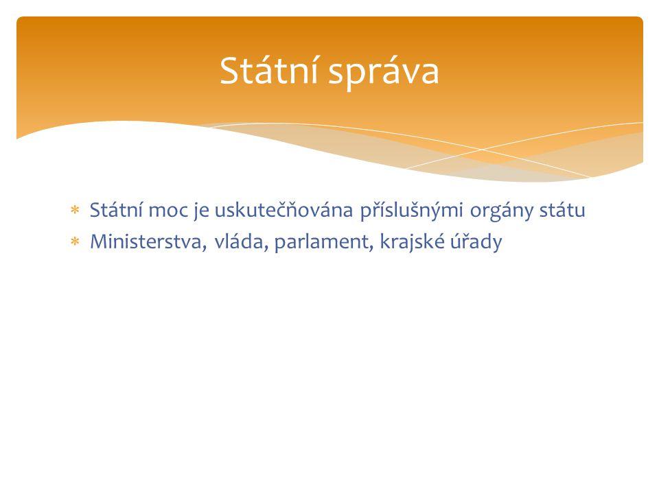  Státní moc je uskutečňována příslušnými orgány státu  Ministerstva, vláda, parlament, krajské úřady Státní správa