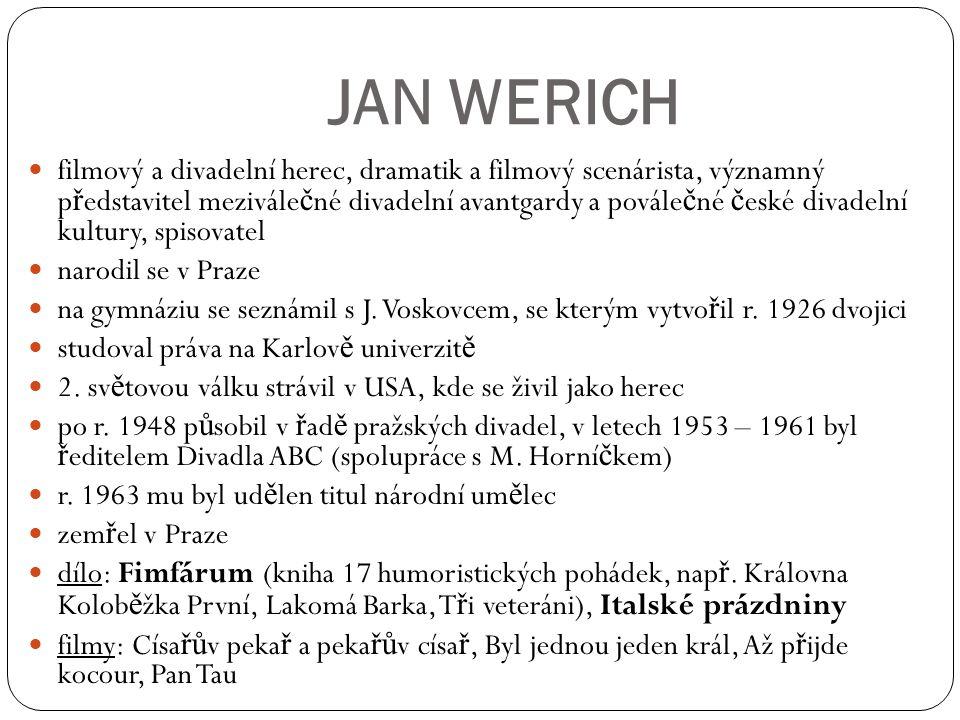 JAN WERICH filmový a divadelní herec, dramatik a filmový scenárista, významný p ř edstavitel mezivále č né divadelní avantgardy a povále č né č eské d