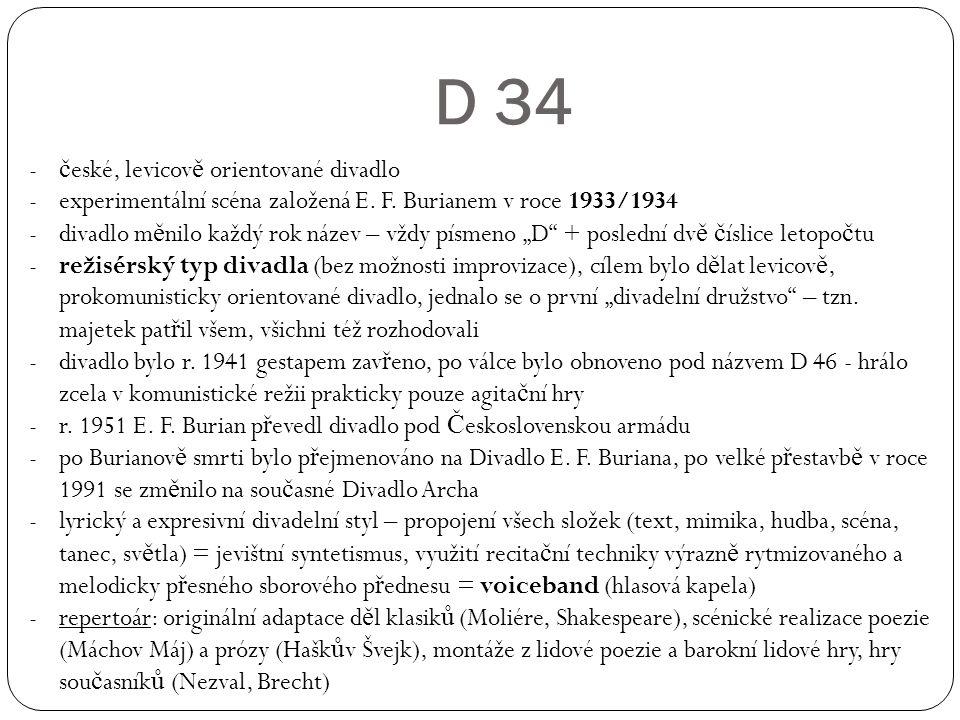 D 34 - č eské, levicov ě orientované divadlo -experimentální scéna založená E. F. Burianem v roce 1933/1934 -divadlo m ě nilo každý rok název – vždy p