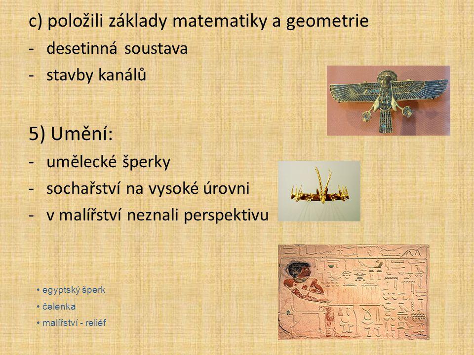 c) položili základy matematiky a geometrie -desetinná soustava -stavby kanálů 5) Umění: -umělecké šperky -sochařství na vysoké úrovni -v malířství nez