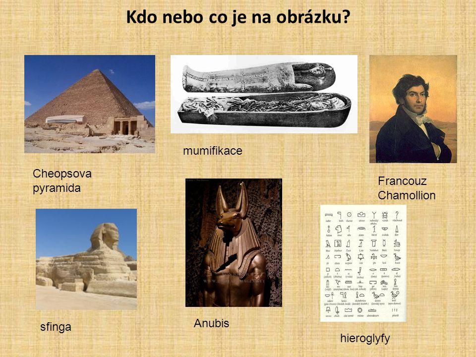 Kdo nebo co je na obrázku? Cheopsova pyramida mumifikace Francouz Chamollion sfinga Anubis hieroglyfy