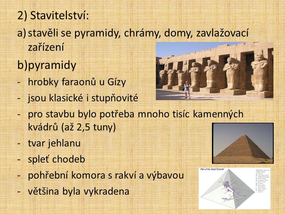 2) Stavitelství: a)stavěli se pyramidy, chrámy, domy, zavlažovací zařízení b)pyramidy -hrobky faraonů u Gízy -jsou klasické i stupňovité -pro stavbu b