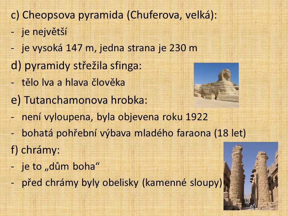 c) Cheopsova pyramida (Chuferova, velká): -je největší -je vysoká 147 m, jedna strana je 230 m d) p yramidy střežila sfinga: -tělo lva a hlava člověka
