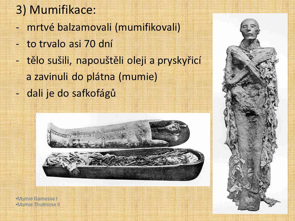 3) Mumifikace: -mrtvé balzamovali (mumifikovali) -to trvalo asi 70 dní -tělo sušili, napouštěli oleji a pryskyřicí a zavinuli do plátna (mumie) -dali