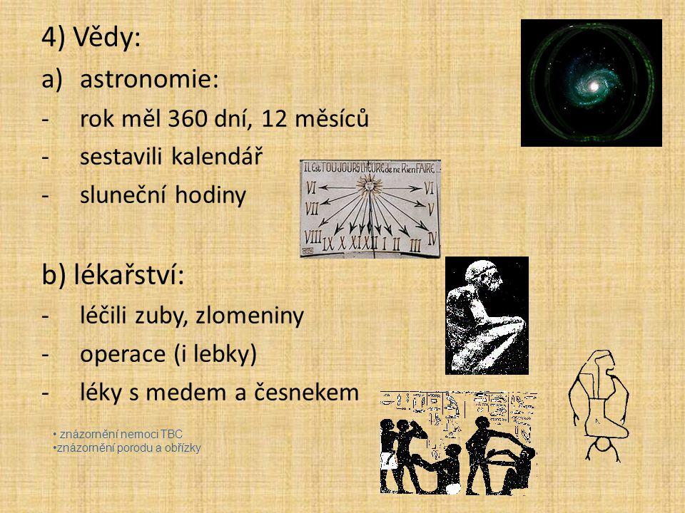4) Vědy: a)astronomie: -rok měl 360 dní, 12 měsíců -sestavili kalendář -sluneční hodiny b) lékařství: -léčili zuby, zlomeniny -operace (i lebky) -léky