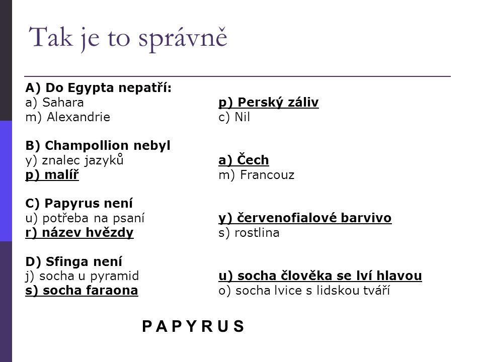 A) Do Egypta nepatří: a) Sahara p) Perský záliv m) Alexandrie c) Nil B) Champollion nebyl y) znalec jazyků a) Čech p) malíř m) Francouz C) Papyrus nen
