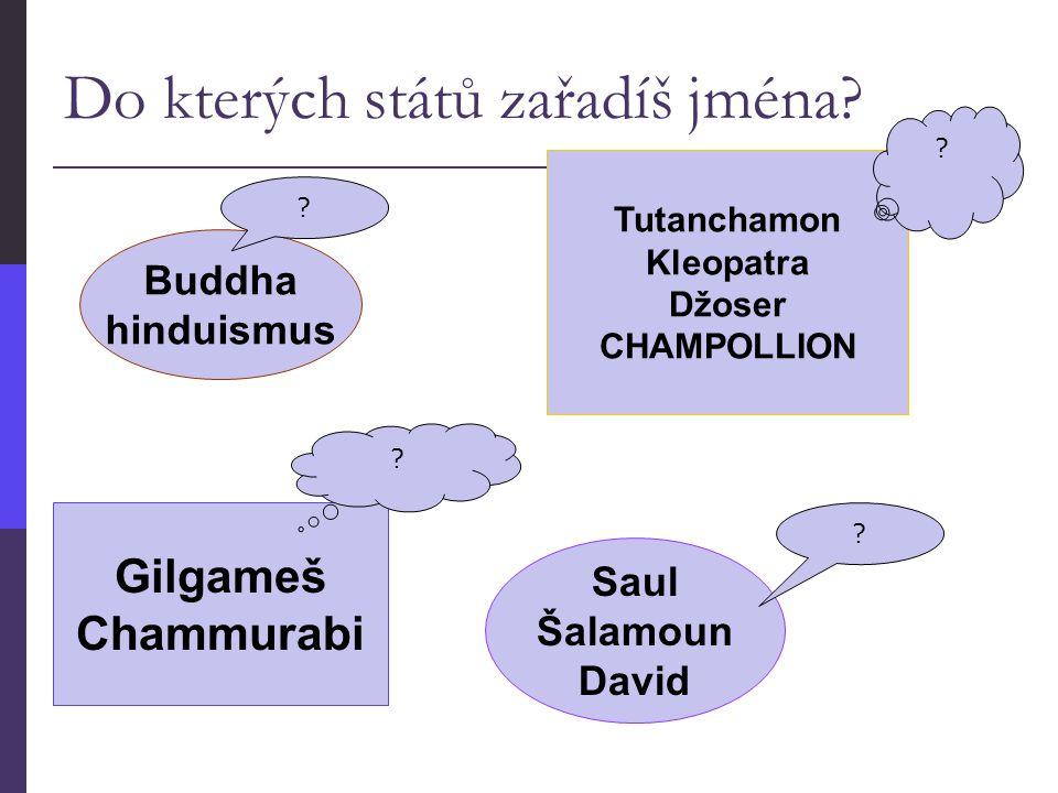 Do kterých států zařadíš jména? Tutanchamon Kleopatra Džoser CHAMPOLLION Saul Šalamoun David Buddha hinduismus Gilgameš Chammurabi ? ? ? ?