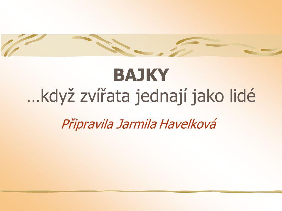 BAJKY …když zvířata jednají jako lidé Připravila Jarmila Havelková