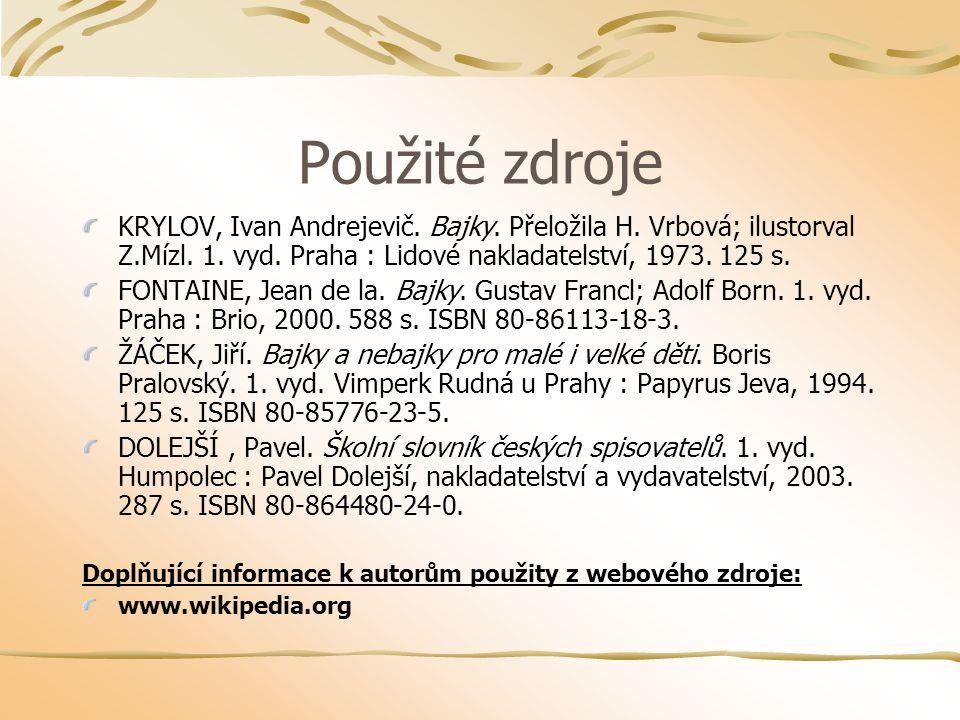 Použité zdroje KRYLOV, Ivan Andrejevič. Bajky. Přeložila H. Vrbová; ilustorval Z.Mízl. 1. vyd. Praha : Lidové nakladatelství, 1973. 125 s. FONTAINE, J