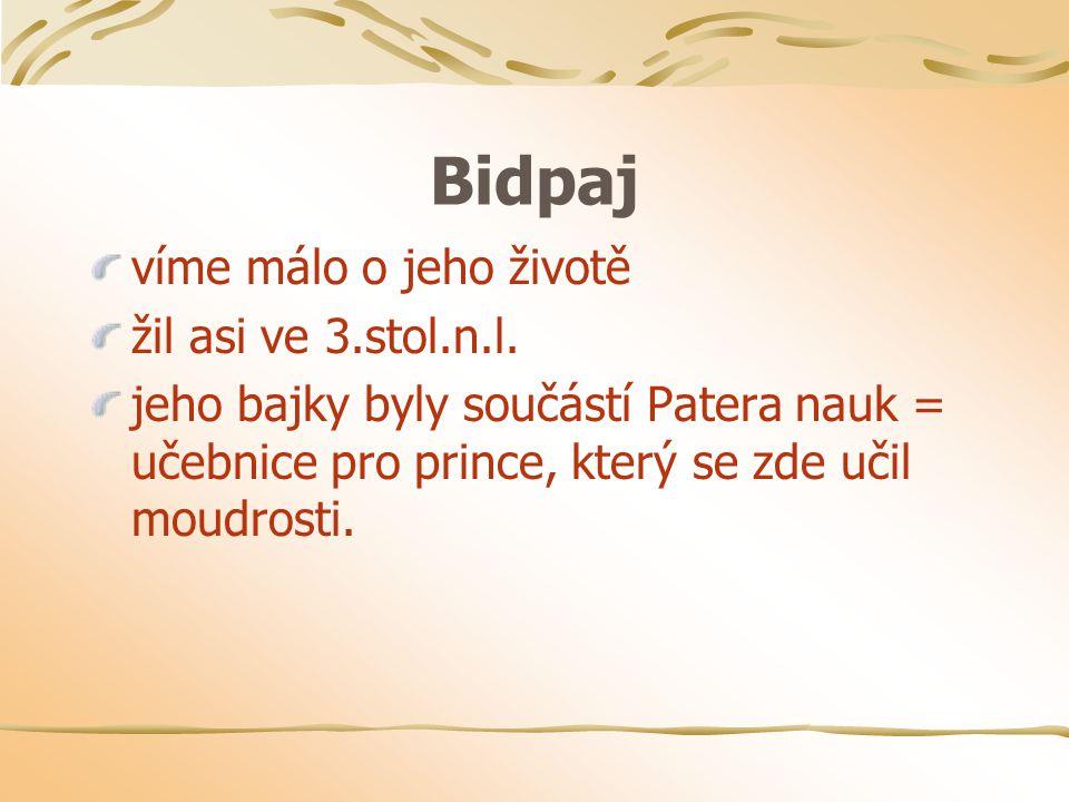 Bidpaj víme málo o jeho životě žil asi ve 3.stol.n.l. jeho bajky byly součástí Patera nauk = učebnice pro prince, který se zde učil moudrosti.