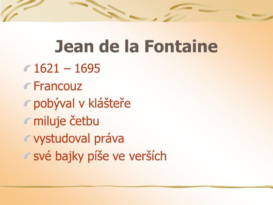 Jean de la Fontaine 1621 – 1695 Francouz pobýval v klášteře miluje četbu vystudoval práva své bajky píše ve verších