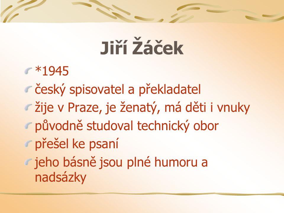 Jiří Žáček *1945 český spisovatel a překladatel žije v Praze, je ženatý, má děti i vnuky původně studoval technický obor přešel ke psaní jeho básně jsou plné humoru a nadsázky