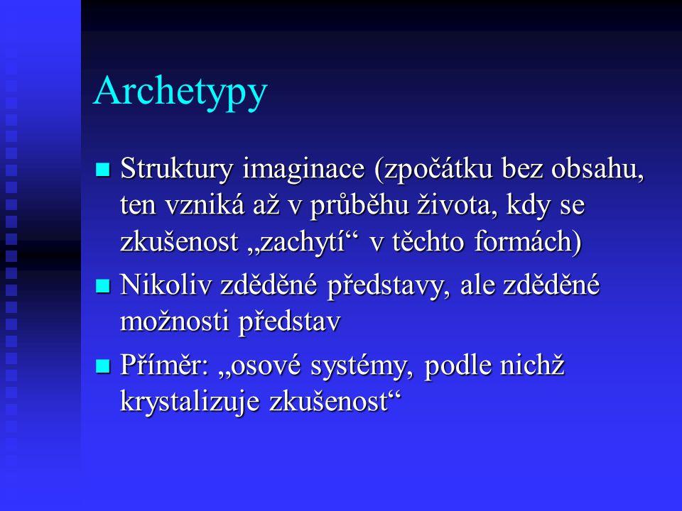 """Archetypy Struktury imaginace (zpočátku bez obsahu, ten vzniká až v průběhu života, kdy se zkušenost """"zachytí"""" v těchto formách) Struktury imaginace ("""