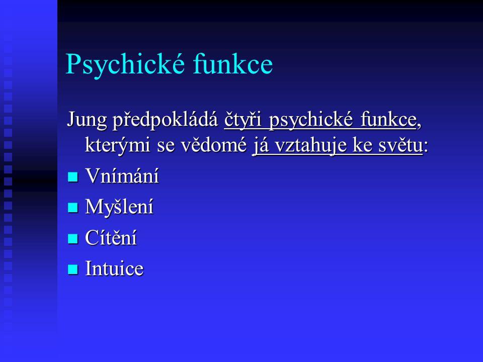 Psychické funkce Jung předpokládá čtyři psychické funkce, kterými se vědomé já vztahuje ke světu: Vnímání Vnímání Myšlení Myšlení Cítění Cítění Intuic