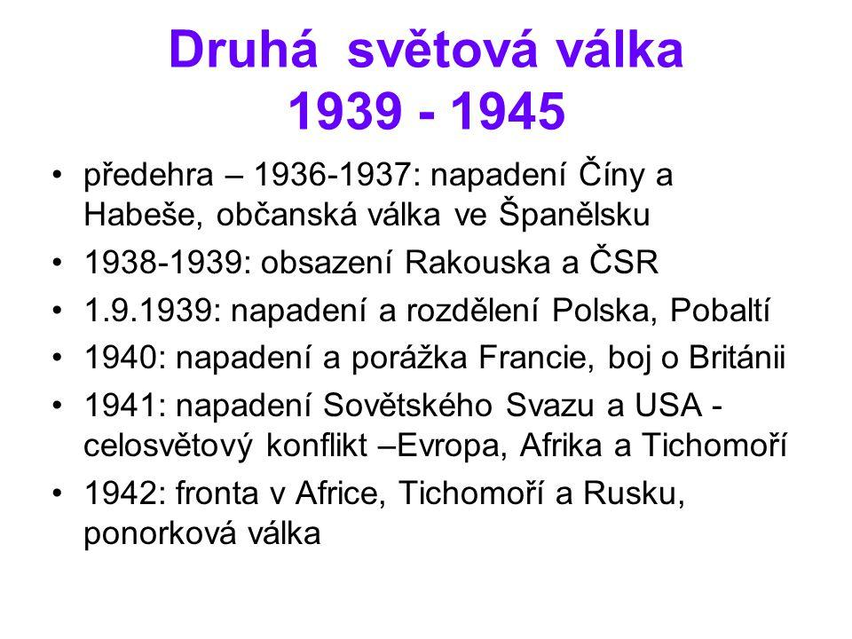 Druhá světová válka 1939 - 1945 předehra – 1936-1937: napadení Číny a Habeše, občanská válka ve Španělsku 1938-1939: obsazení Rakouska a ČSR 1.9.1939: napadení a rozdělení Polska, Pobaltí 1940: napadení a porážka Francie, boj o Británii 1941: napadení Sovětského Svazu a USA - celosvětový konflikt –Evropa, Afrika a Tichomoří 1942: fronta v Africe, Tichomoří a Rusku, ponorková válka