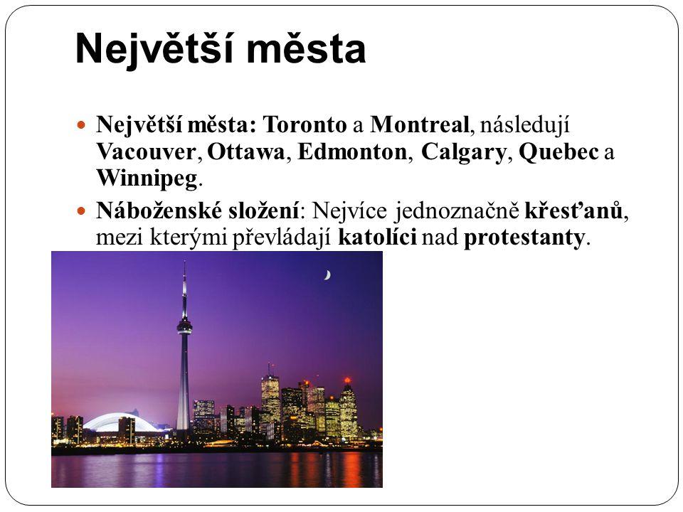 Největší města Největší města: Toronto a Montreal, následují Vacouver, Ottawa, Edmonton, Calgary, Quebec a Winnipeg. Náboženské složení: Nejvíce jedno