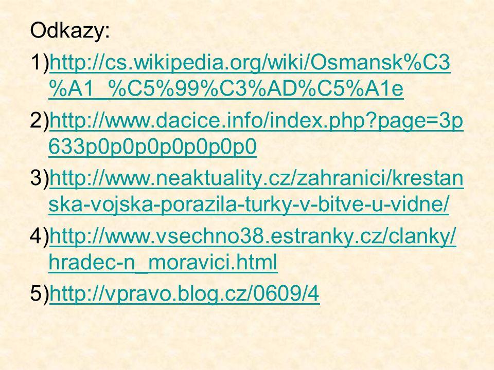 Odkazy: 1)http://cs.wikipedia.org/wiki/Osmansk%C3 %A1_%C5%99%C3%AD%C5%A1ehttp://cs.wikipedia.org/wiki/Osmansk%C3 %A1_%C5%99%C3%AD%C5%A1e 2)http://www.dacice.info/index.php?page=3p 633p0p0p0p0p0p0p0http://www.dacice.info/index.php?page=3p 633p0p0p0p0p0p0p0 3)http://www.neaktuality.cz/zahranici/krestan ska-vojska-porazila-turky-v-bitve-u-vidne/http://www.neaktuality.cz/zahranici/krestan ska-vojska-porazila-turky-v-bitve-u-vidne/ 4)http://www.vsechno38.estranky.cz/clanky/ hradec-n_moravici.htmlhttp://www.vsechno38.estranky.cz/clanky/ hradec-n_moravici.html 5)http://vpravo.blog.cz/0609/4http://vpravo.blog.cz/0609/4