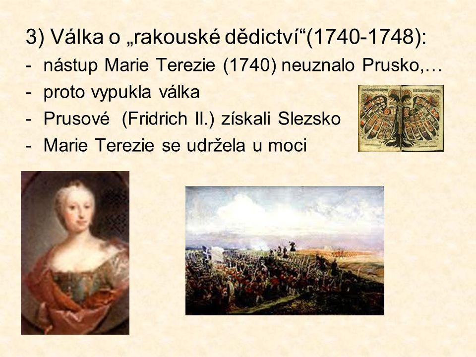 """3) Válka o """"rakouské dědictví (1740-1748): -nástup Marie Terezie (1740) neuznalo Prusko,… -proto vypukla válka -Prusové (Fridrich II.) získali Slezsko -Marie Terezie se udržela u moci"""