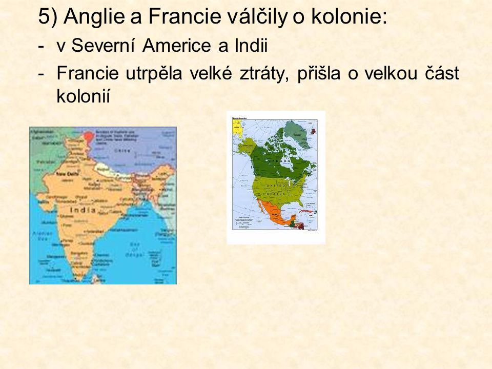 5) Anglie a Francie válčily o kolonie: -v Severní Americe a Indii -Francie utrpěla velké ztráty, přišla o velkou část kolonií