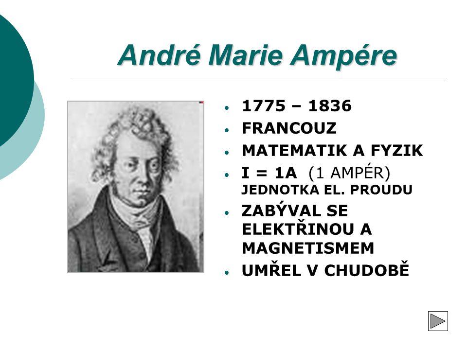 André Marie Ampére 1775 – 1836 FRANCOUZ MATEMATIK A FYZIK I = 1A (1 AMPÉR) JEDNOTKA EL. PROUDU ZABÝVAL SE ELEKTŘINOU A MAGNETISMEM UMŘEL V CHUDOBĚ