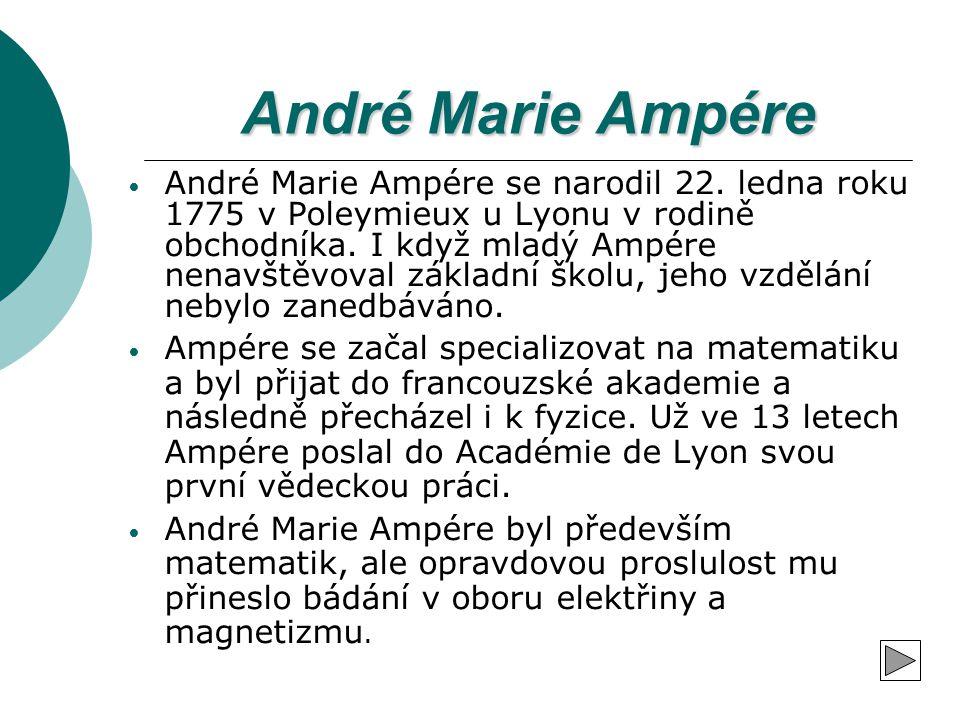André Marie Ampére André Marie Ampére se narodil 22. ledna roku 1775 v Poleymieux u Lyonu v rodině obchodníka. I když mladý Ampére nenavštěvoval zákla