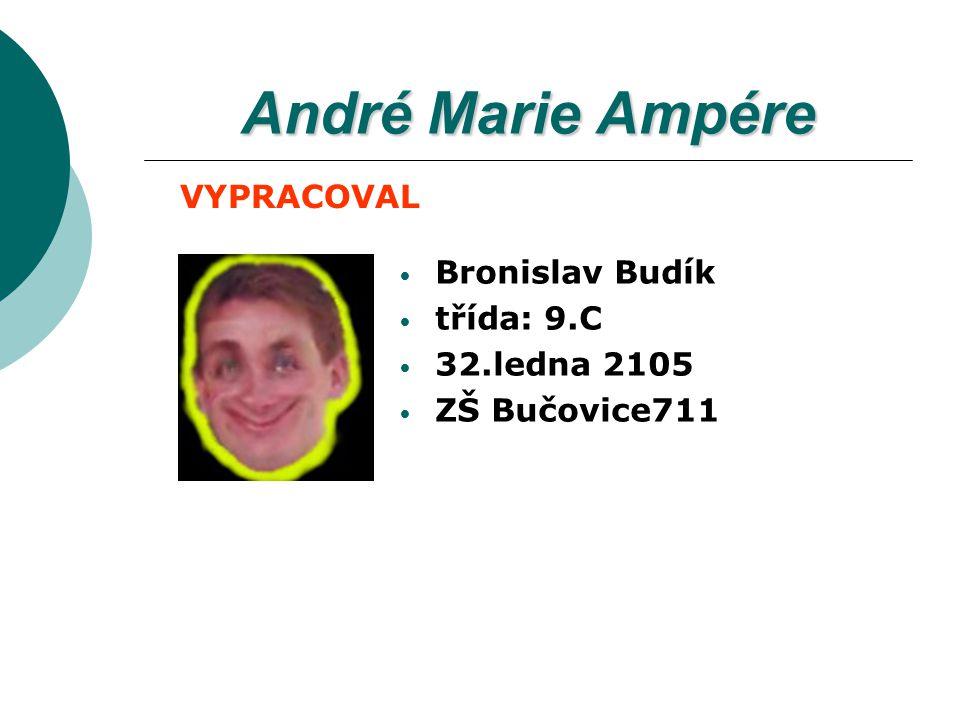 André Marie Ampére Bronislav Budík třída: 9.C 32.ledna 2105 ZŠ Bučovice711 VYPRACOVAL
