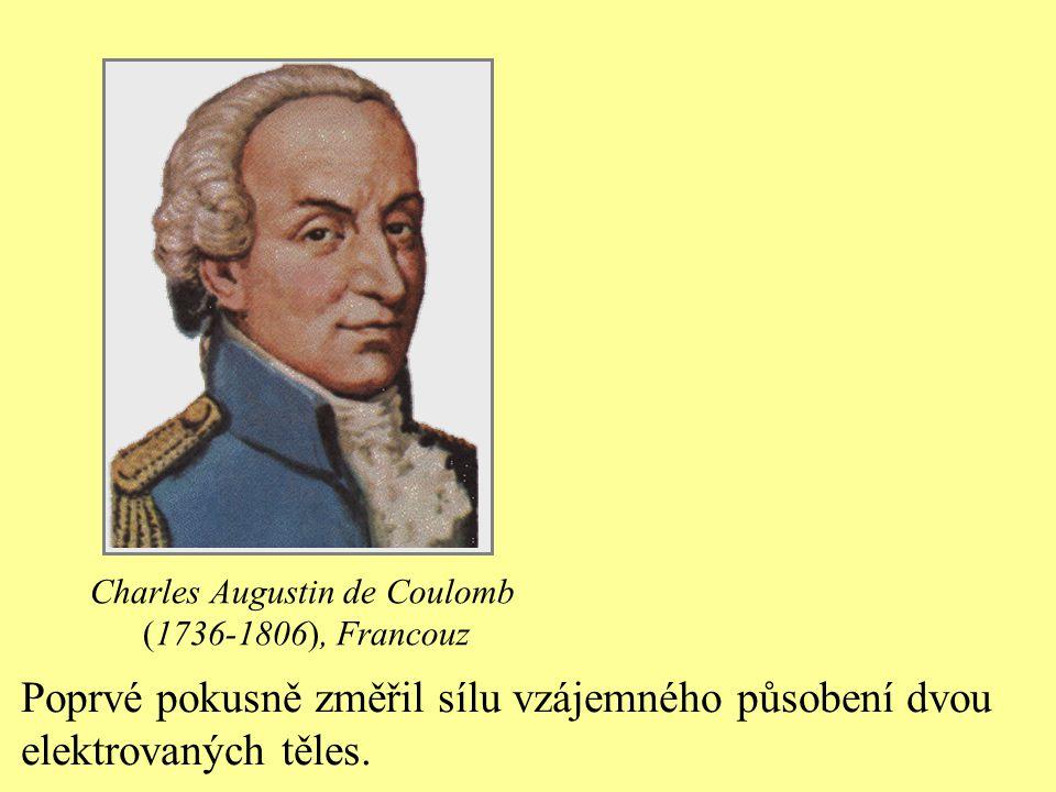 Charles Augustin de Coulomb (1736-1806), Francouz Poprvé pokusně změřil sílu vzájemného působení dvou elektrovaných těles.