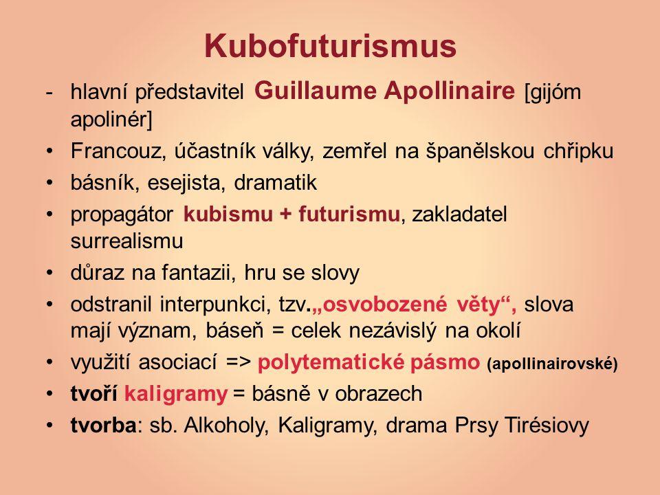 """Kubofuturismus -hlavní představitel Guillaume Apollinaire [gijóm apolinér] Francouz, účastník války, zemřel na španělskou chřipku básník, esejista, dramatik propagátor kubismu + futurismu, zakladatel surrealismu důraz na fantazii, hru se slovy odstranil interpunkci, tzv.""""osvobozené věty , slova mají význam, báseň = celek nezávislý na okolí využití asociací => polytematické pásmo (apollinairovské) tvoří kaligramy = básně v obrazech tvorba: sb."""