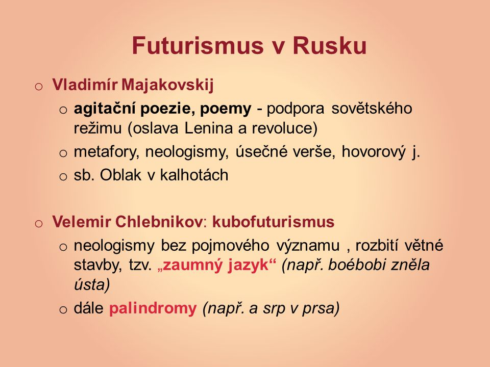Futurismus v Rusku o Vladimír Majakovskij o agitační poezie, poemy - podpora sovětského režimu (oslava Lenina a revoluce) o metafory, neologismy, úsečné verše, hovorový j.