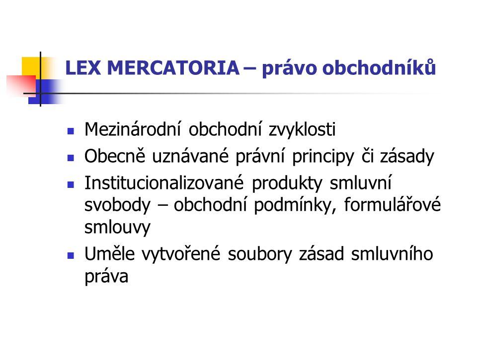 LEX MERCATORIA – právo obchodníků Mezinárodní obchodní zvyklosti Obecně uznávané právní principy či zásady Institucionalizované produkty smluvní svobody – obchodní podmínky, formulářové smlouvy Uměle vytvořené soubory zásad smluvního práva