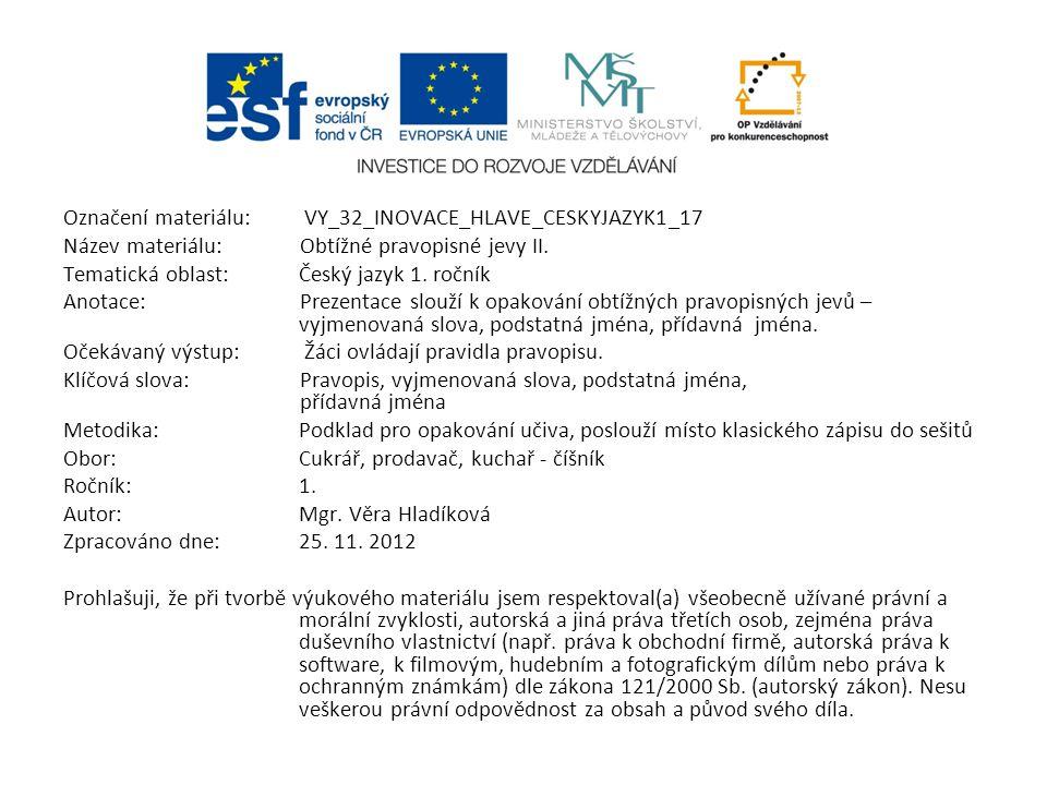 Označení materiálu: VY_32_INOVACE_HLAVE_CESKYJAZYK1_17 Název materiálu:Obtížné pravopisné jevy II. Tematická oblast:Český jazyk 1. ročník Anotace:Prez