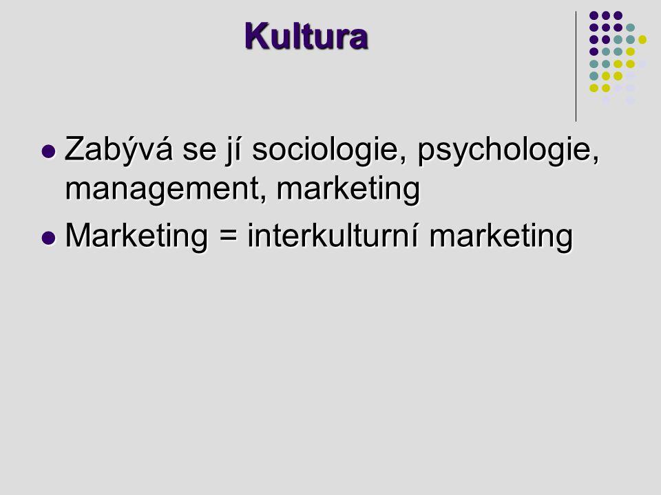 Kultura Zabývá se jí sociologie, psychologie, management, marketing Zabývá se jí sociologie, psychologie, management, marketing Marketing = interkulturní marketing Marketing = interkulturní marketing