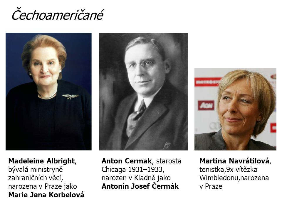 Anton Cermak, starosta Chicaga 1931–1933, narozen v Kladně jako Antonín Josef Čermák Madeleine Albright, bývalá ministryně zahraničních věcí, narozena