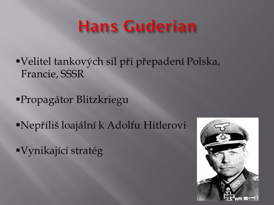  Velitel tankových sil při přepadení Polska, Francie, SSSR  Propagátor Blitzkriegu  Nepříliš loajální k Adolfu Hitlerovi  Vynikající stratég