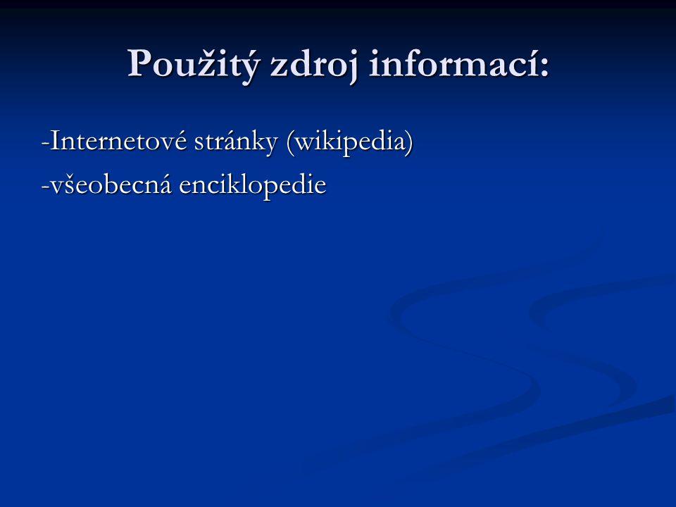 Použitý zdroj informací: -Internetové stránky (wikipedia) -všeobecná enciklopedie