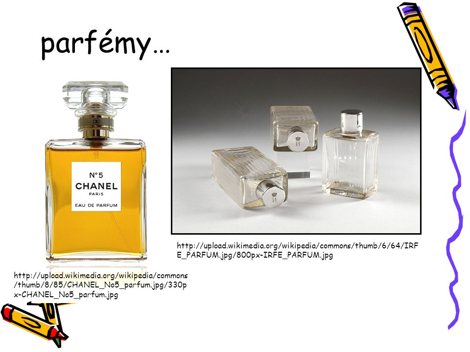 parfémy… http://upload.wikimedia.org/wikipedia/commons /thumb/8/85/CHANEL_No5_parfum.jpg/330p x-CHANEL_No5_parfum.jpg http://upload.wikimedia.org/wiki