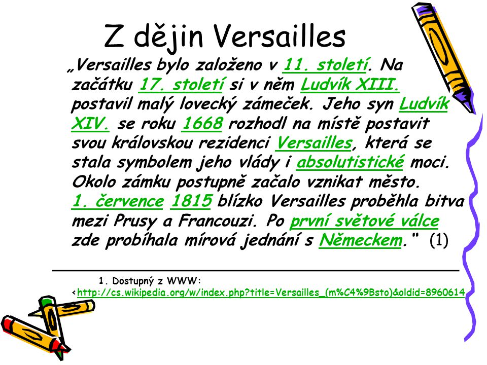 """Z dějin Versailles """"Versailles bylo založeno v 11. století. Na začátku 17. století si v něm Ludvík XIII. postavil malý lovecký zámeček. Jeho syn Ludví"""