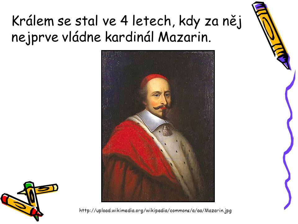 Králem se stal ve 4 letech, kdy za něj nejprve vládne kardinál Mazarin. http://upload.wikimedia.org/wikipedia/commons/a/aa/Mazarin.jpg