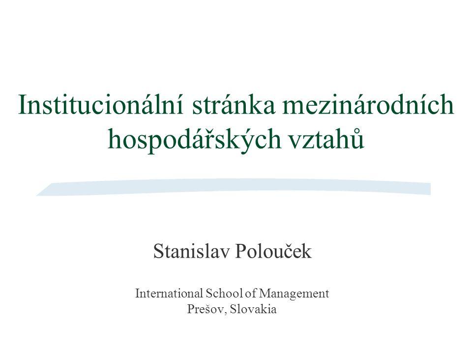 Institucionální stránka mezinárodních hospodářských vztahů Stanislav Polouček International School of Management Prešov, Slovakia