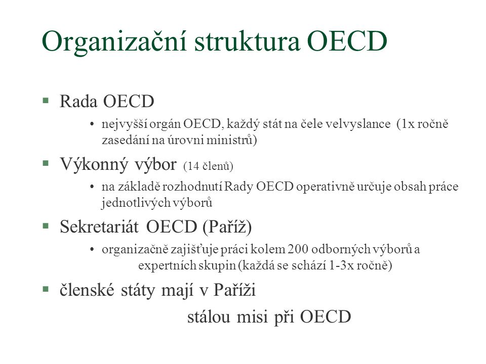 Organizační struktura OECD §Rada OECD nejvyšší orgán OECD, každý stát na čele velvyslance (1x ročně zasedání na úrovni ministrů) §Výkonný výbor (14 členů) na základě rozhodnutí Rady OECD operativně určuje obsah práce jednotlivých výborů §Sekretariát OECD (Paříž) organizačně zajišťuje práci kolem 200 odborných výborů a expertních skupin (každá se schází 1-3x ročně) §členské státy mají v Paříži stálou misi při OECD