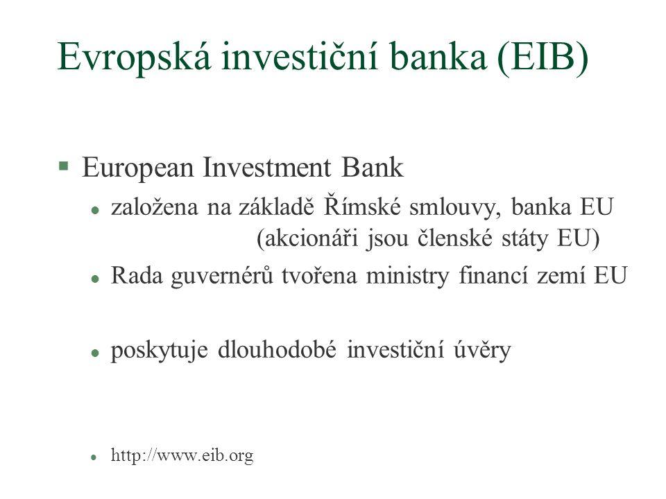 Evropská investiční banka (EIB) §European Investment Bank l založena na základě Římské smlouvy, banka EU (akcionáři jsou členské státy EU) l Rada guvernérů tvořena ministry financí zemí EU l poskytuje dlouhodobé investiční úvěry l http://www.eib.org