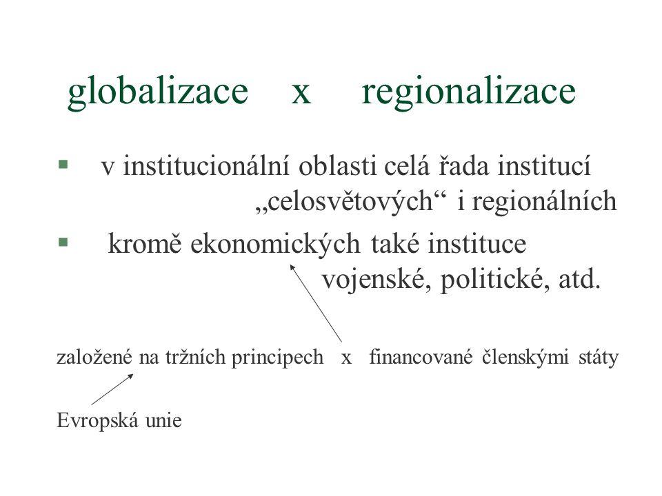 """globalizace x regionalizace §v institucionální oblasti celá řada institucí """"celosvětových i regionálních § kromě ekonomických také instituce vojenské, politické, atd."""